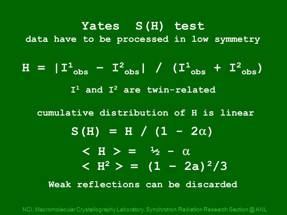 H_test expl NCI, Macromolecular Crystallography Laboratory, Synchrotron Radiation Research ANL Yates S(H) test data have to be processed in low symmetry H = |I 1 obs – I 2 obs | / (I 1 obs + I 2 obs ) I 1 and I 2 are twin-related cumulative distribution of H is linear S(H) = H / (1 - 2  ) = ½ -  = (1 – 2a) 2 /3 Weak reflections can be discarded