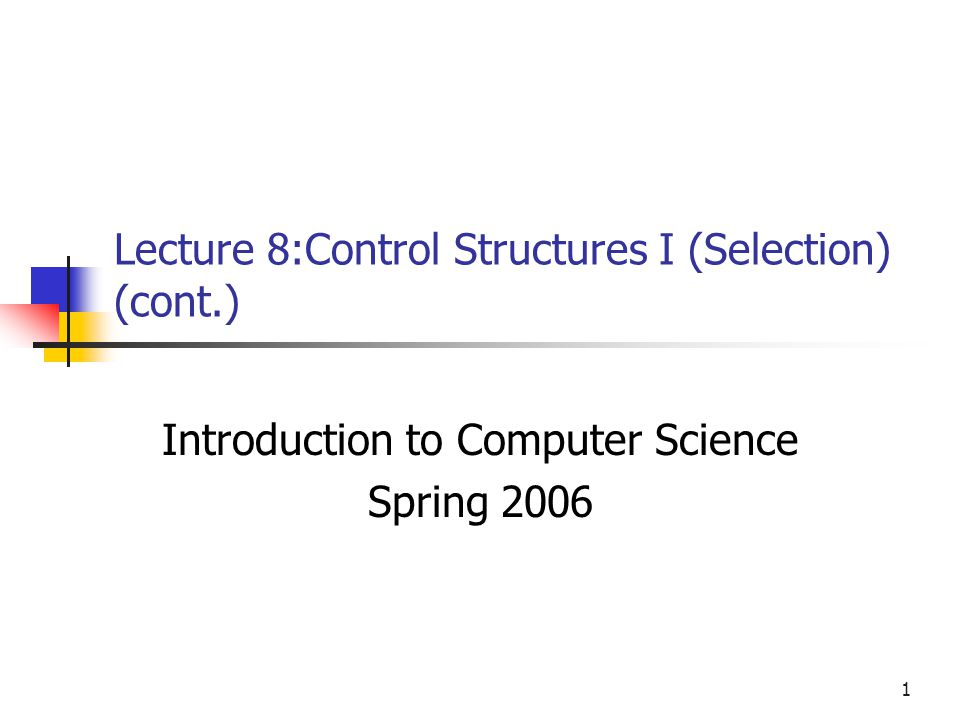 1 Lecture 8:Control Structures I (Selection) (cont.) Introduction to Computer Science Spring 2006
