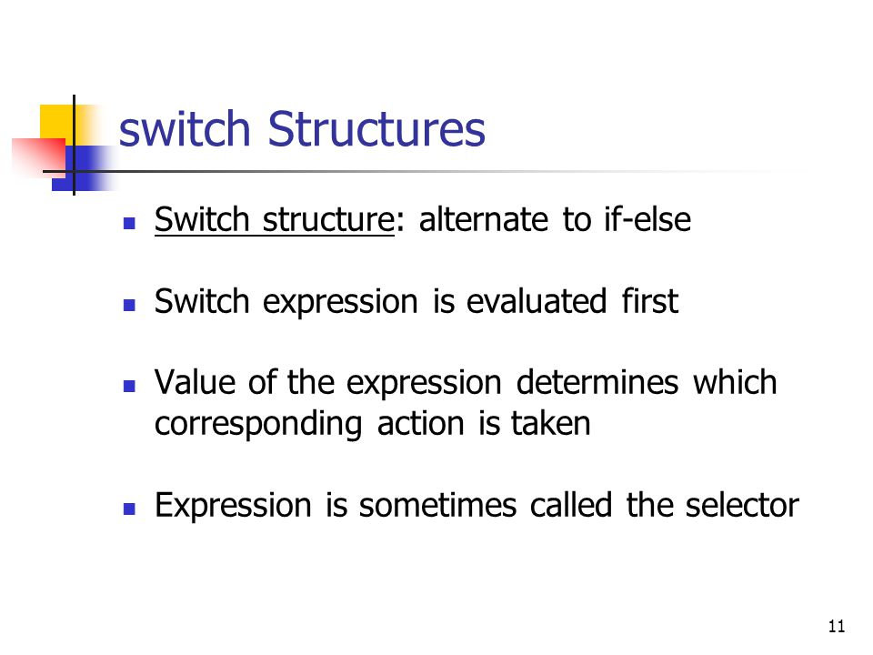 11 switch Structures Switch structure: alternate to if-else Switch expression is evaluated first Value of the expression determines which corresponding action is taken Expression is sometimes called the selector