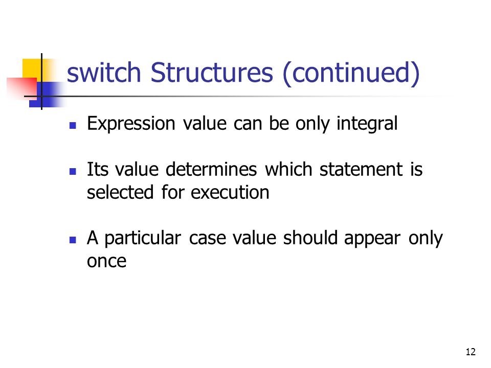 12 switch Structures (continued) Expression value can be only integral Its value determines which statement is selected for execution A particular case value should appear only once