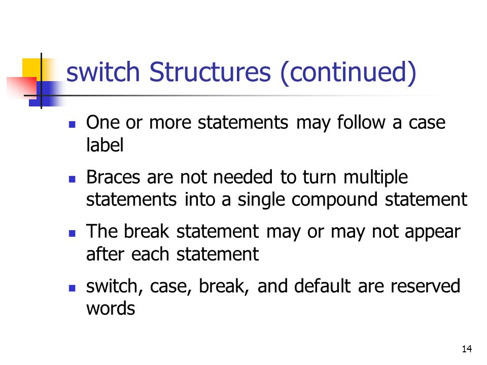 14 switch Structures (continued) One or more statements may follow a case label Braces are not needed to turn multiple statements into a single compound statement The break statement may or may not appear after each statement switch, case, break, and default are reserved words