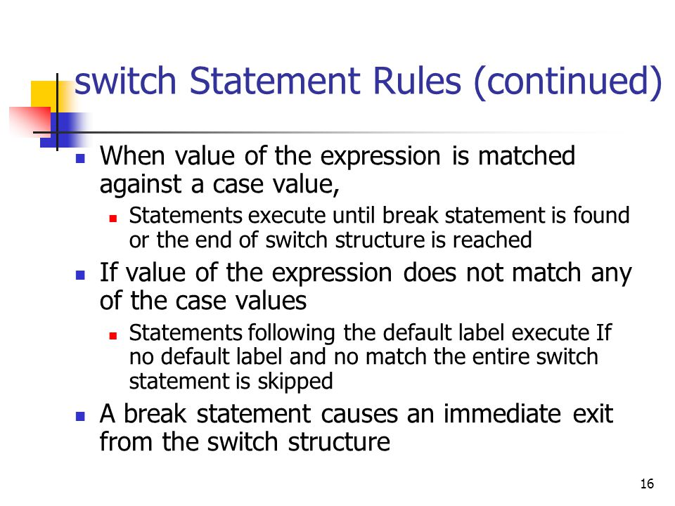 16 switch Statement Rules (continued) When value of the expression is matched against a case value, Statements execute until break statement is found or the end of switch structure is reached If value of the expression does not match any of the case values Statements following the default label execute If no default label and no match the entire switch statement is skipped A break statement causes an immediate exit from the switch structure