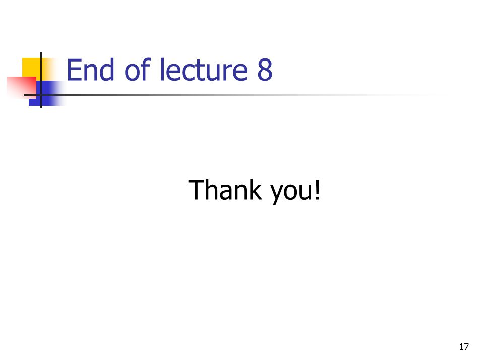 17 End of lecture 8 Thank you!