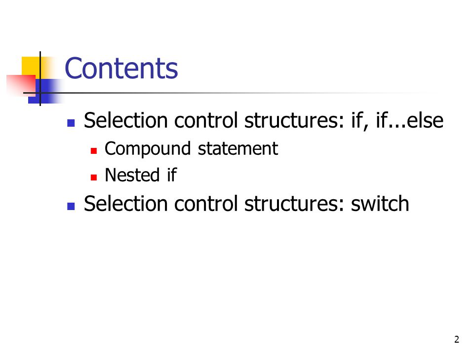 2 Contents Selection control structures: if, if...else Compound statement Nested if Selection control structures: switch