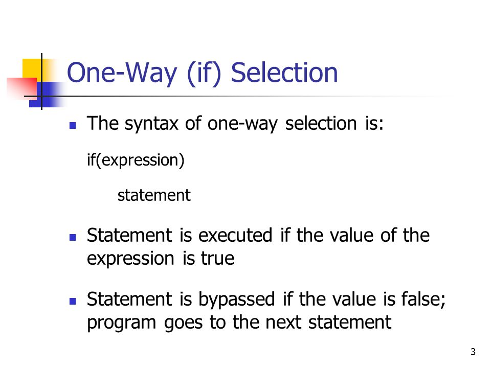 3 One-Way (if) Selection The syntax of one-way selection is: if(expression) statement Statement is executed if the value of the expression is true Statement is bypassed if the value is false; program goes to the next statement