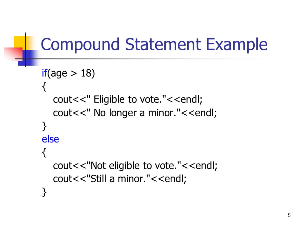 8 Compound Statement Example if(age > 18) { cout<< Eligible to vote. <<endl; cout<< No longer a minor. <<endl; } else { cout<< Not eligible to vote. <<endl; cout<< Still a minor. <<endl; }