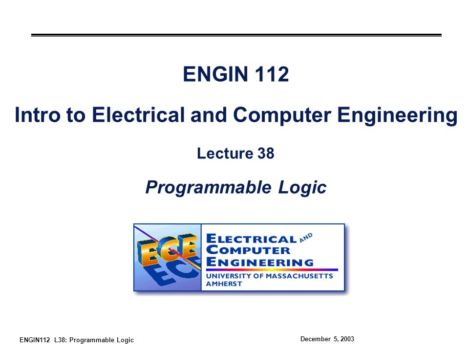 ENGIN112 L38: Programmable Logic December 5, 2003 ENGIN 112 Intro to Electrical and Computer Engineering Lecture 38 Programmable Logic