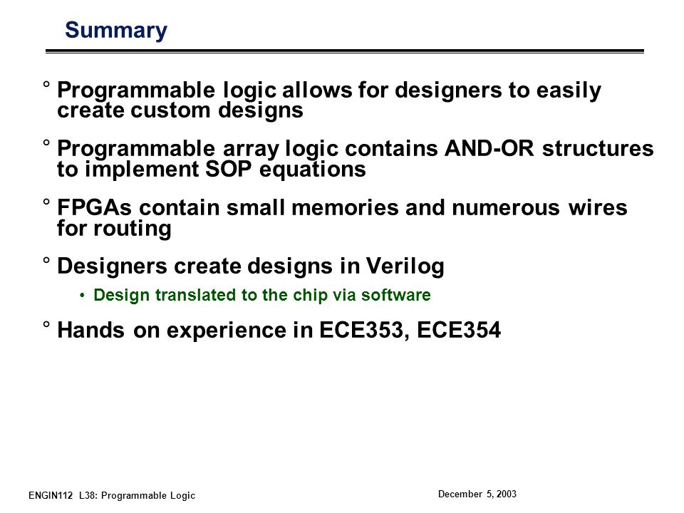 ENGIN112 L38: Programmable Logic December 5, 2003 Summary °Programmable logic allows for designers to easily create custom designs °Programmable array logic contains AND-OR structures to implement SOP equations °FPGAs contain small memories and numerous wires for routing °Designers create designs in Verilog Design translated to the chip via software °Hands on experience in ECE353, ECE354