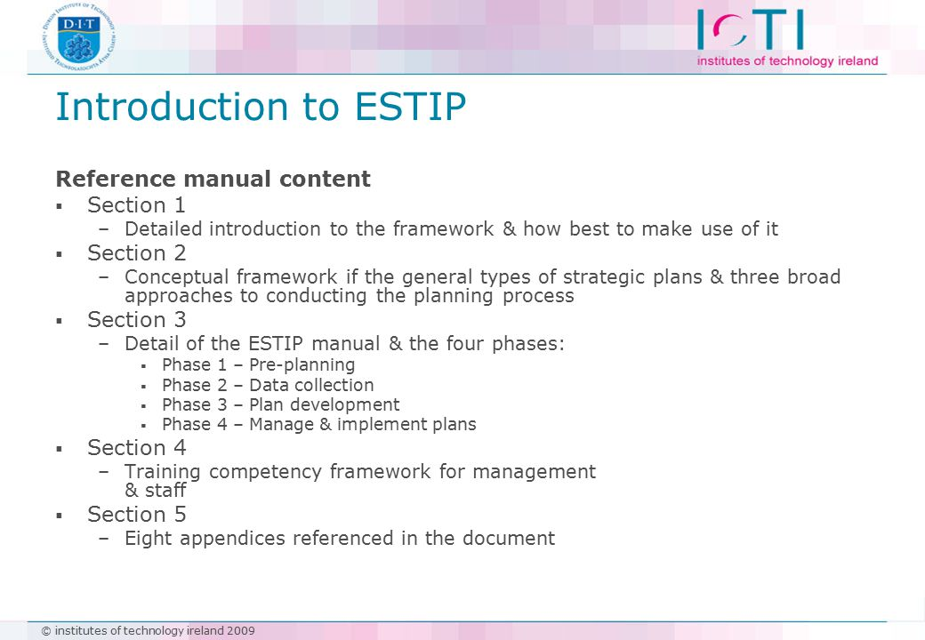 © institutes of technology ireland 2009 Introduction to ESTIP Reference manual content  Section 1 –Detailed introduction to the framework & how best to make use of it  Section 2 –Conceptual framework if the general types of strategic plans & three broad approaches to conducting the planning process  Section 3 –Detail of the ESTIP manual & the four phases:  Phase 1 – Pre-planning  Phase 2 – Data collection  Phase 3 – Plan development  Phase 4 – Manage & implement plans  Section 4 –Training competency framework for management & staff  Section 5 –Eight appendices referenced in the document