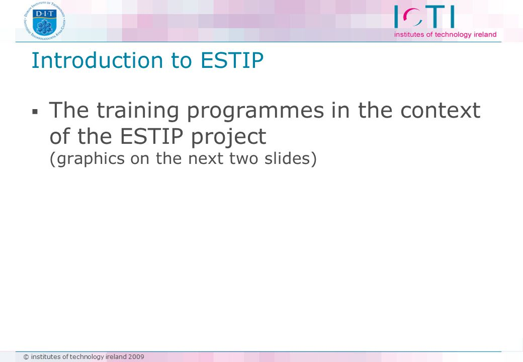 © institutes of technology ireland 2009 Introduction to ESTIP  The training programmes in the context of the ESTIP project (graphics on the next two slides)