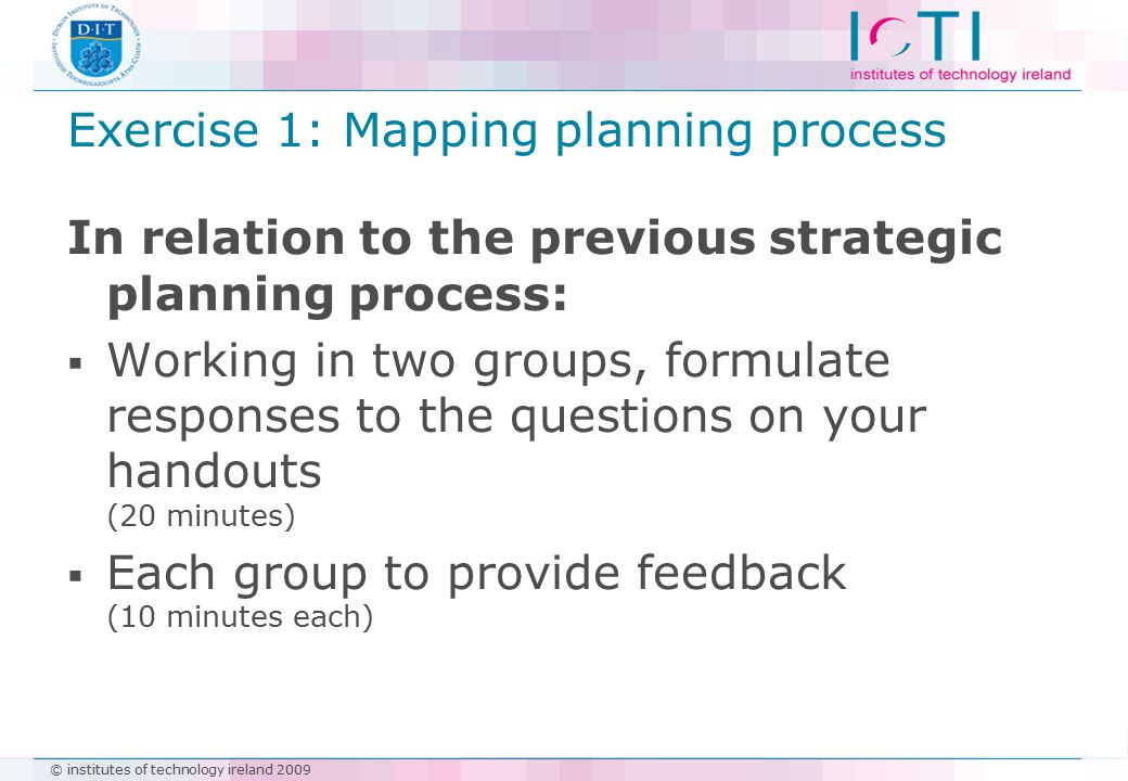 © institutes of technology ireland 2009 Exercise 1: Mapping planning process In relation to the previous strategic planning process:  Working in two groups, formulate responses to the questions on your handouts (20 minutes)  Each group to provide feedback (10 minutes each)