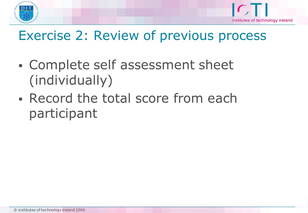 © institutes of technology ireland 2009 Exercise 2: Review of previous process  Complete self assessment sheet (individually)  Record the total score from each participant