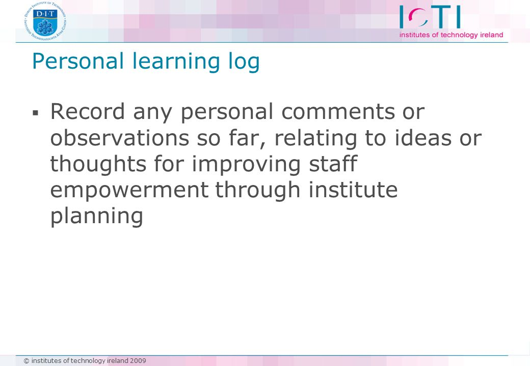 © institutes of technology ireland 2009 Personal learning log  Record any personal comments or observations so far, relating to ideas or thoughts for improving staff empowerment through institute planning