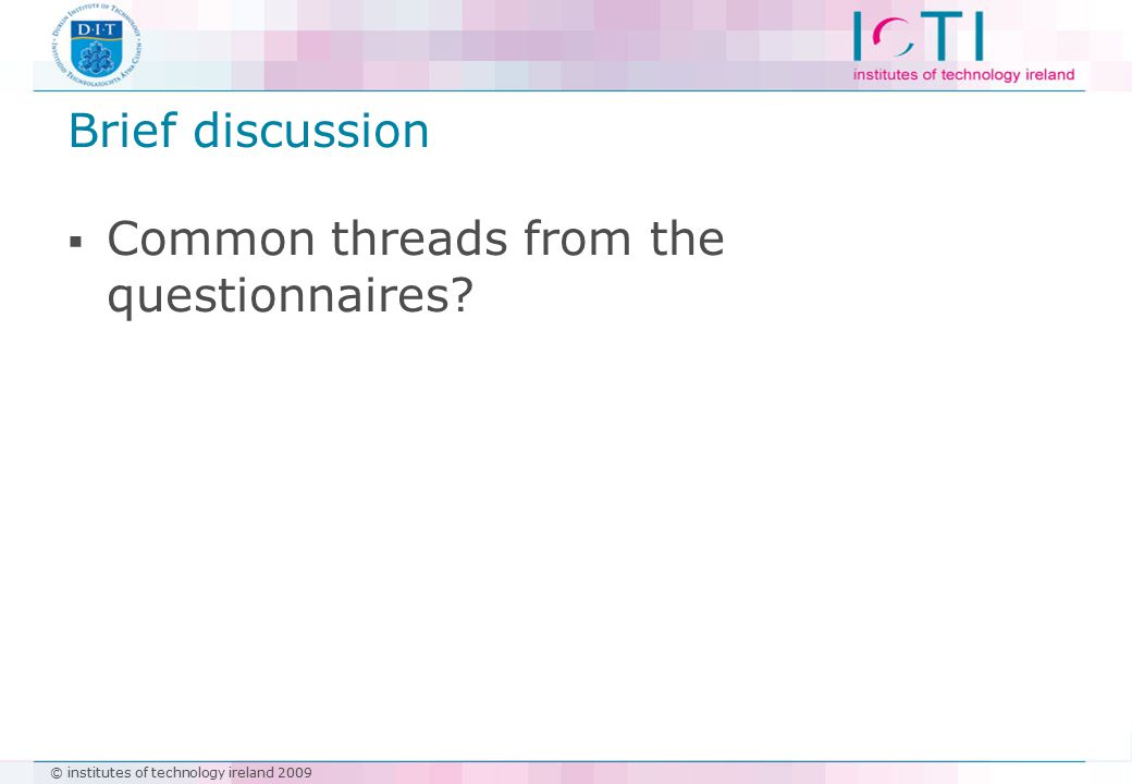© institutes of technology ireland 2009 Brief discussion  Common threads from the questionnaires