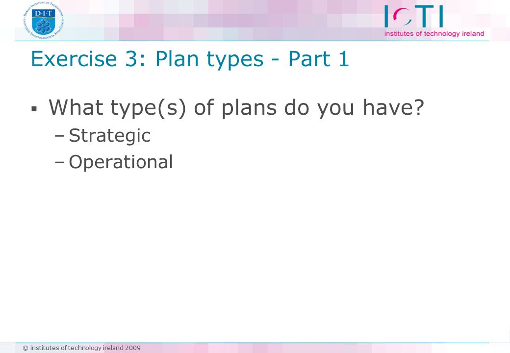 © institutes of technology ireland 2009 Exercise 3: Plan types - Part 1  What type(s) of plans do you have.