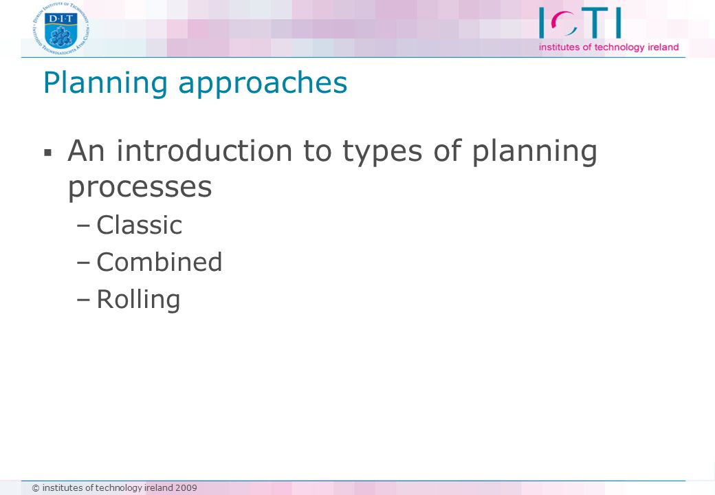 Planning approaches  An introduction to types of planning processes –Classic –Combined –Rolling
