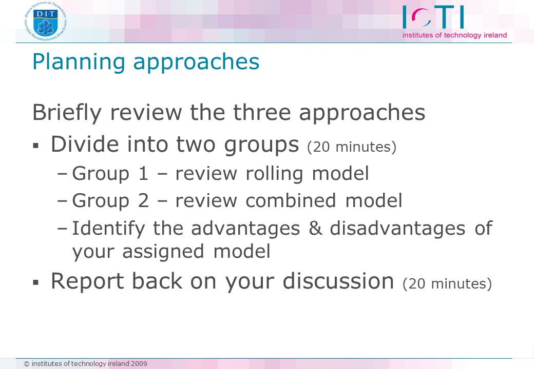 © institutes of technology ireland 2009 Planning approaches Briefly review the three approaches  Divide into two groups (20 minutes) –Group 1 – review rolling model –Group 2 – review combined model –Identify the advantages & disadvantages of your assigned model  Report back on your discussion (20 minutes)