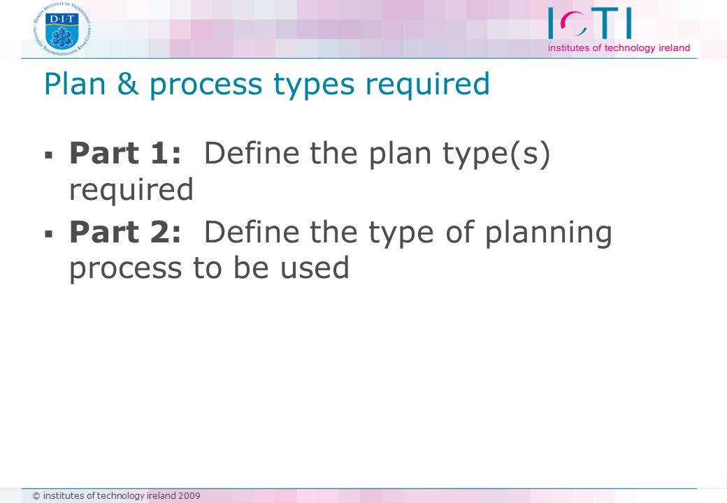 © institutes of technology ireland 2009 Plan & process types required  Part 1: Define the plan type(s) required  Part 2: Define the type of planning process to be used