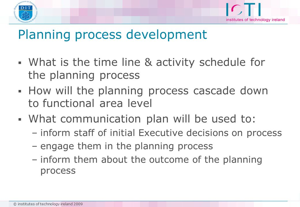 © institutes of technology ireland 2009 Planning process development  What is the time line & activity schedule for the planning process  How will the planning process cascade down to functional area level  What communication plan will be used to: –inform staff of initial Executive decisions on process –engage them in the planning process –inform them about the outcome of the planning process