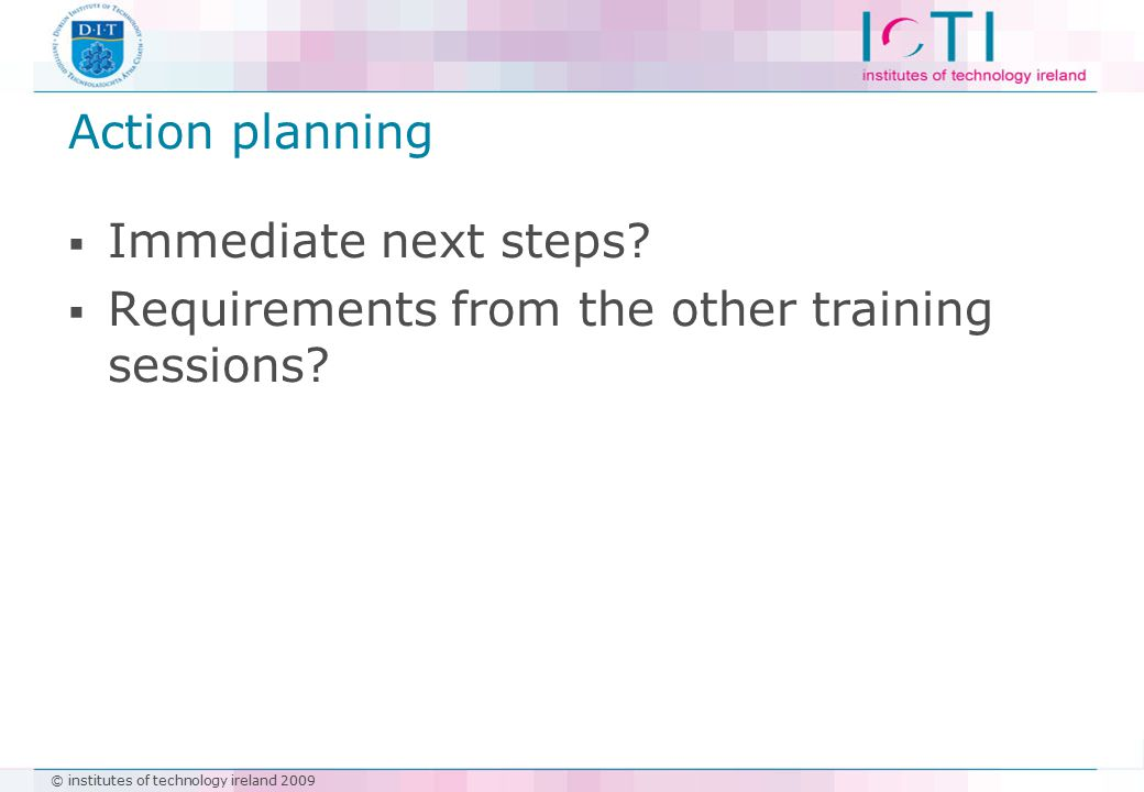 © institutes of technology ireland 2009 Action planning  Immediate next steps.