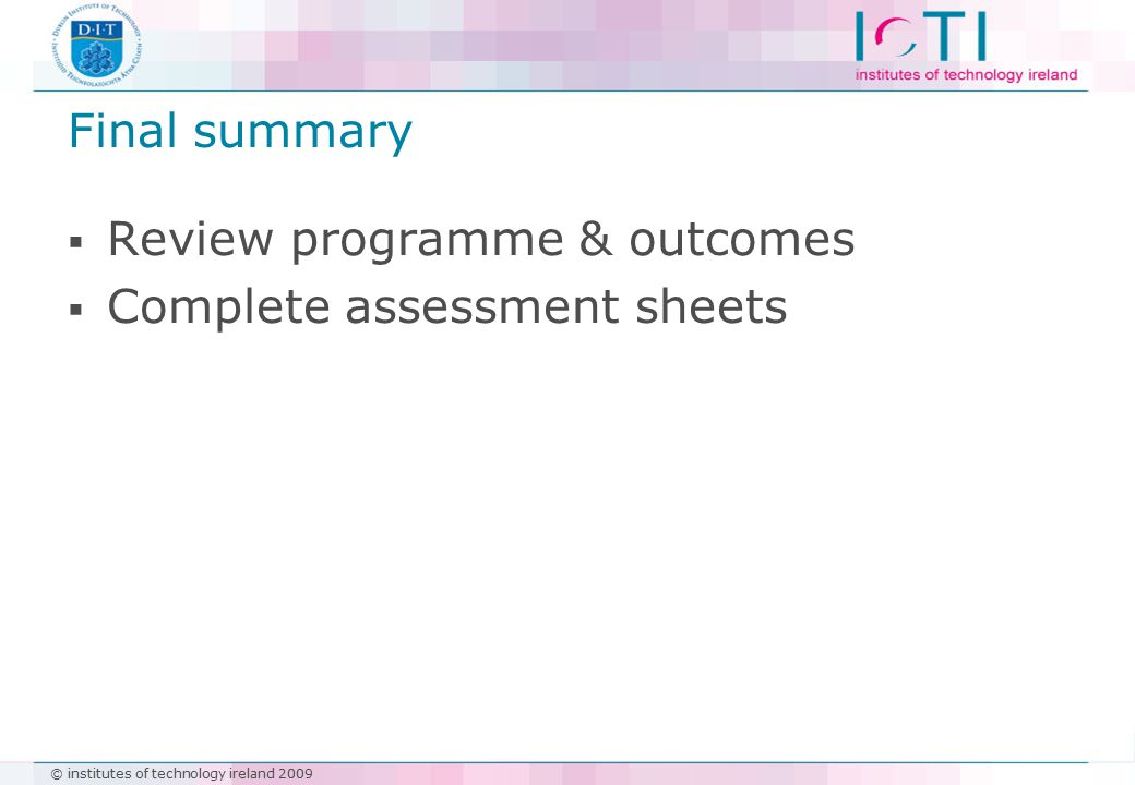 © institutes of technology ireland 2009 Final summary  Review programme & outcomes  Complete assessment sheets