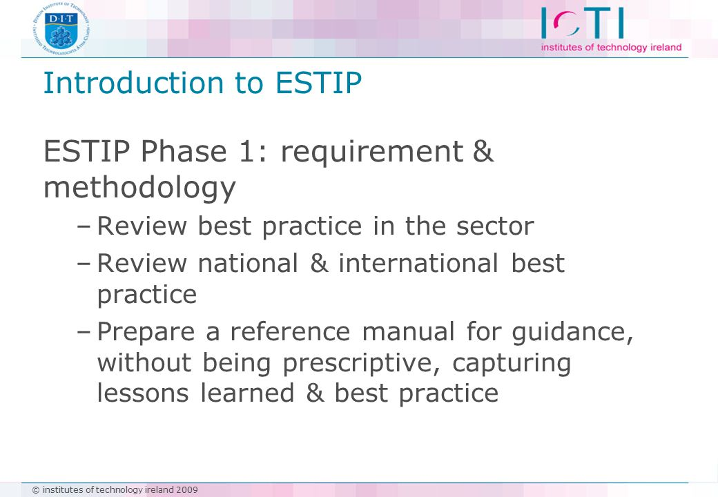 © institutes of technology ireland 2009 Introduction to ESTIP ESTIP Phase 1: requirement & methodology –Review best practice in the sector –Review national & international best practice –Prepare a reference manual for guidance, without being prescriptive, capturing lessons learned & best practice