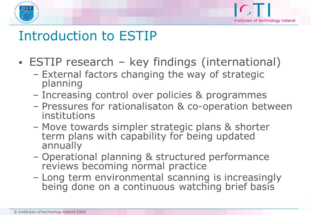 © institutes of technology ireland 2009 Introduction to ESTIP  ESTIP research – key findings (international) –External factors changing the way of strategic planning –Increasing control over policies & programmes –Pressures for rationalisaton & co-operation between institutions –Move towards simpler strategic plans & shorter term plans with capability for being updated annually –Operational planning & structured performance reviews becoming normal practice –Long term environmental scanning is increasingly being done on a continuous watching brief basis