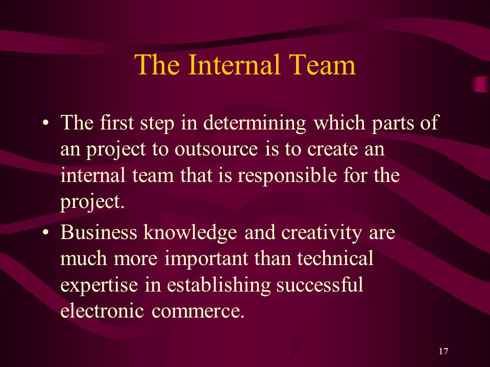 17 The Internal Team The first step in determining which parts of an project to outsource is to create an internal team that is responsible for the project.