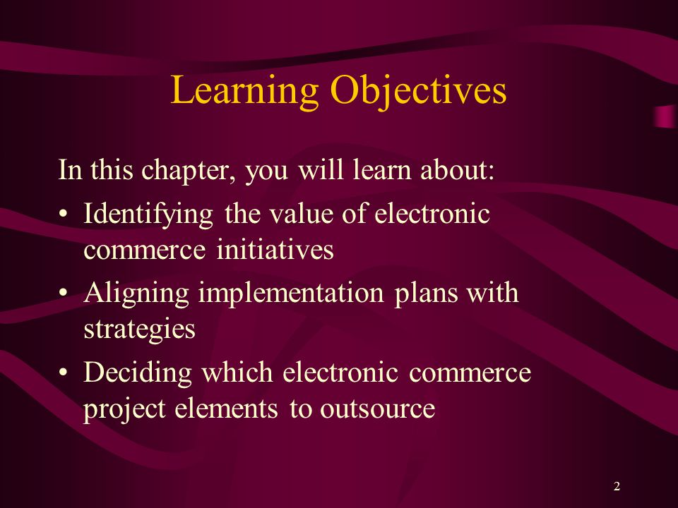 2 Learning Objectives In this chapter, you will learn about: Identifying the value of electronic commerce initiatives Aligning implementation plans with strategies Deciding which electronic commerce project elements to outsource