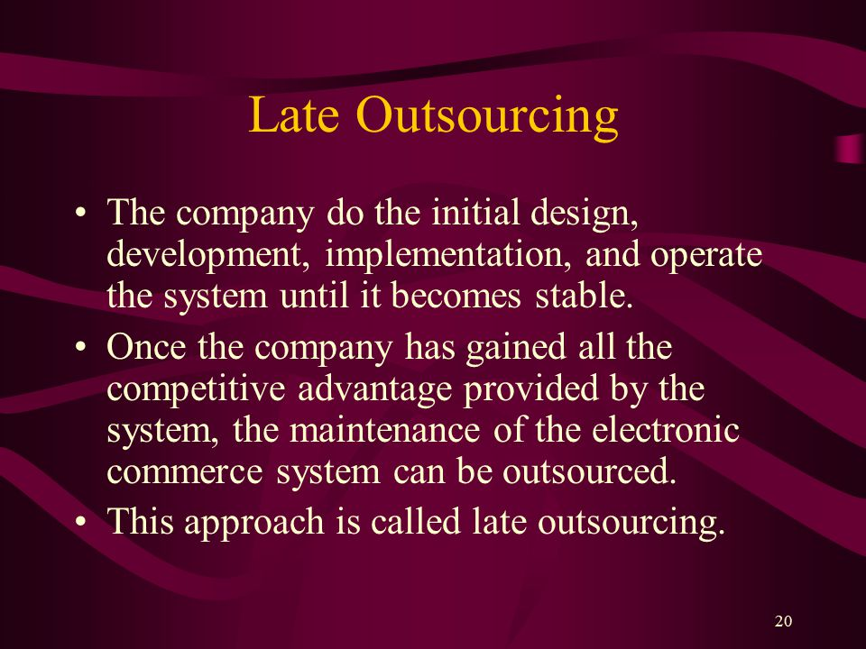20 Late Outsourcing The company do the initial design, development, implementation, and operate the system until it becomes stable.
