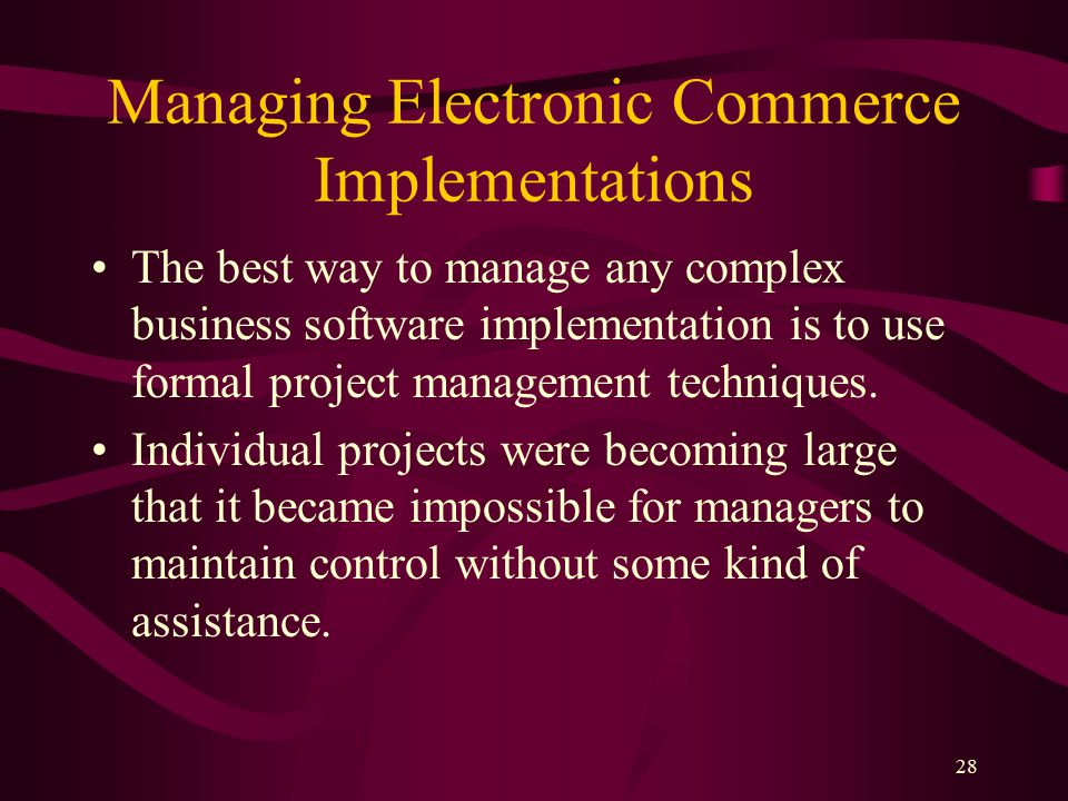 28 Managing Electronic Commerce Implementations The best way to manage any complex business software implementation is to use formal project management techniques.