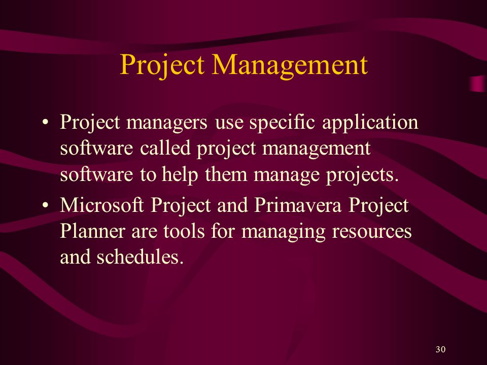 30 Project Management Project managers use specific application software called project management software to help them manage projects.