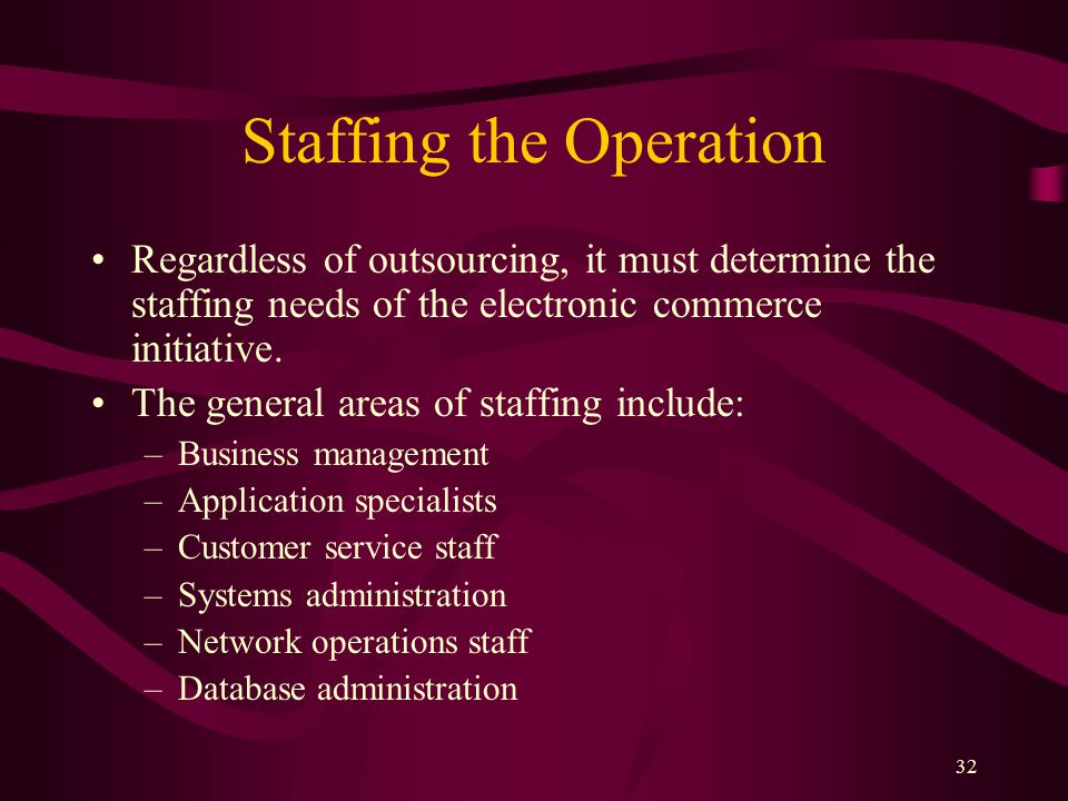 32 Staffing the Operation Regardless of outsourcing, it must determine the staffing needs of the electronic commerce initiative.