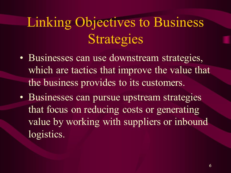 6 Linking Objectives to Business Strategies Businesses can use downstream strategies, which are tactics that improve the value that the business provides to its customers.