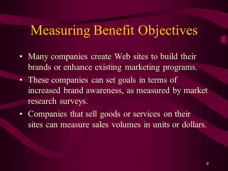9 Measuring Benefit Objectives Many companies create Web sites to build their brands or enhance existing marketing programs.