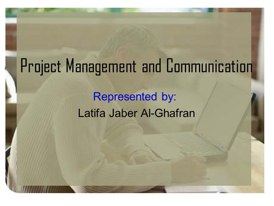 Project Management and Communication Represented by: Latifa Jaber Al-Ghafran