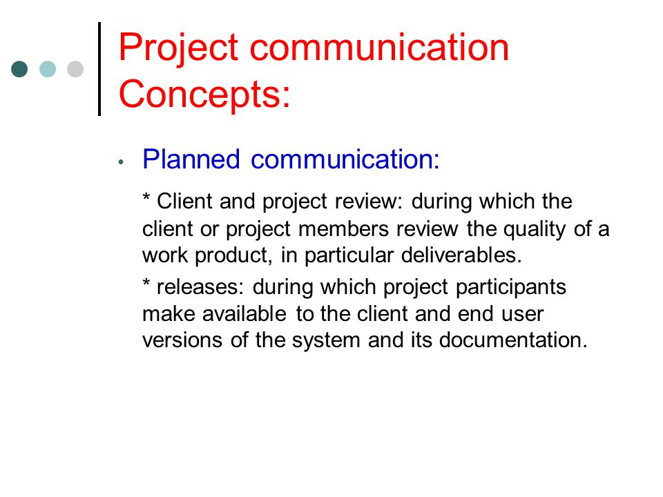 Project communication Concepts: Planned communication: * Client and project review: during which the client or project members review the quality of a work product, in particular deliverables.