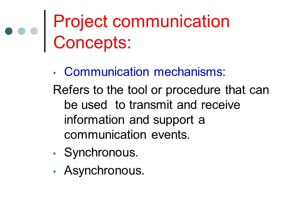 Project communication Concepts: Communication mechanisms: Refers to the tool or procedure that can be used to transmit and receive information and support a communication events.