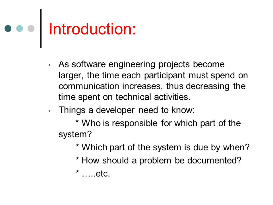 Introduction: As software engineering projects become larger, the time each participant must spend on communication increases, thus decreasing the time spent on technical activities.