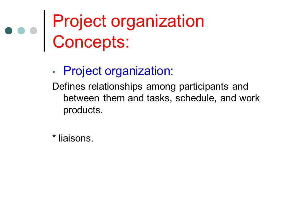 Project organization Concepts: Project organization: Defines relationships among participants and between them and tasks, schedule, and work products.