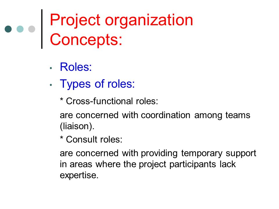 Project organization Concepts: Roles: Types of roles: * Cross-functional roles: are concerned with coordination among teams (liaison).