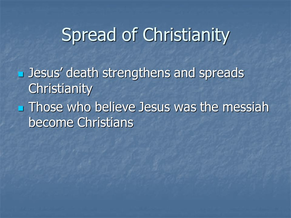 Spread of Christianity Jesus' death strengthens and spreads Christianity Jesus' death strengthens and spreads Christianity Those who believe Jesus was the messiah become Christians Those who believe Jesus was the messiah become Christians