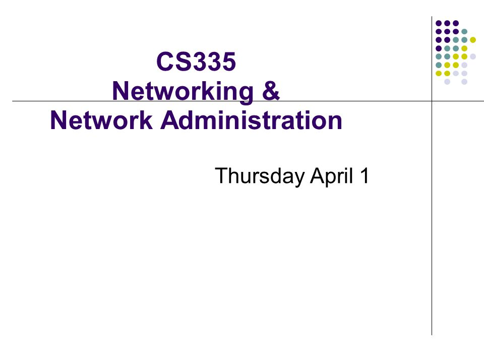 CS335 Networking & Network Administration Thursday April 1