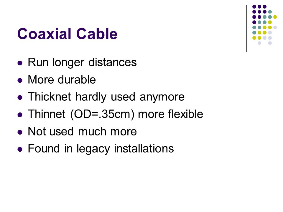 Coaxial Cable Run longer distances More durable Thicknet hardly used anymore Thinnet (OD=.35cm) more flexible Not used much more Found in legacy installations