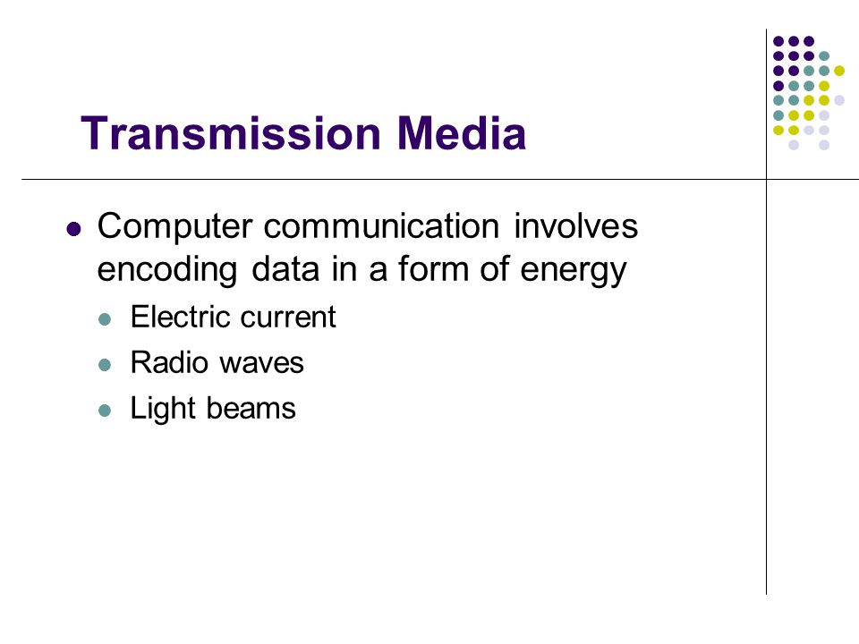 Transmission Media Computer communication involves encoding data in a form of energy Electric current Radio waves Light beams