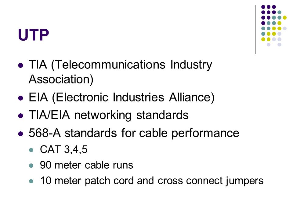 UTP TIA (Telecommunications Industry Association) EIA (Electronic Industries Alliance) TIA/EIA networking standards 568-A standards for cable performance CAT 3,4,5 90 meter cable runs 10 meter patch cord and cross connect jumpers