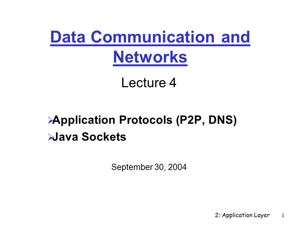 2: Application Layer1 Data Communication and Networks Lecture 4  Application Protocols (P2P, DNS)  Java Sockets September 30, 2004