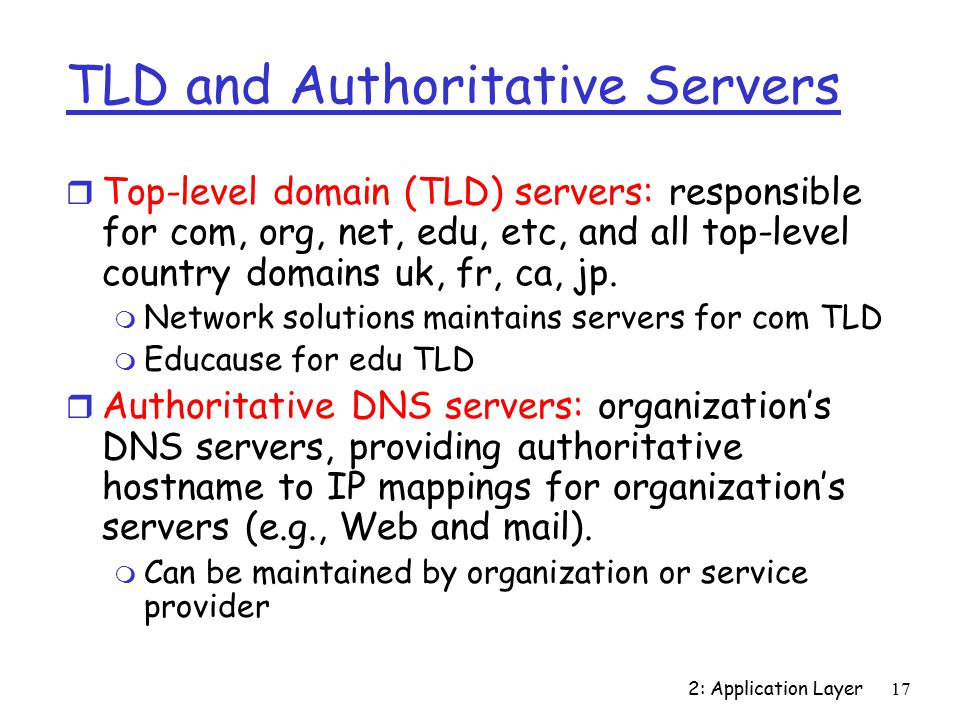 2: Application Layer17 TLD and Authoritative Servers r Top-level domain (TLD) servers: responsible for com, org, net, edu, etc, and all top-level country domains uk, fr, ca, jp.