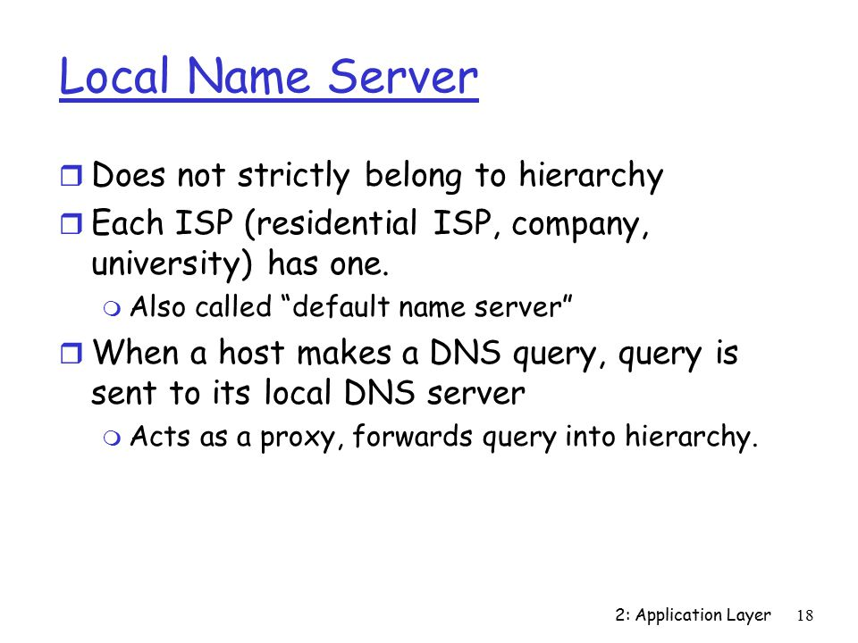2: Application Layer18 Local Name Server r Does not strictly belong to hierarchy r Each ISP (residential ISP, company, university) has one.
