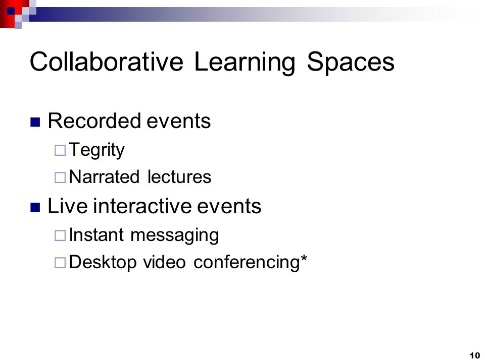 10 Collaborative Learning Spaces Recorded events  Tegrity  Narrated lectures Live interactive events  Instant messaging  Desktop video conferencing*